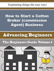 How to Start a Cotton Broker (commission Agent) Business (Beginners Guide) ebook by Ulrike Shipp,Sam Enrico