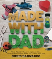 Made with Dad - From Wizards' Wands to Japanese Dolls, Craft Projects to Build, Make, and Do with Your Kids ebook by Chris Barnardo