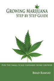 Growing Marijuana Step by Step Guide: For the Small Scale Cannabis Home Grower ebook by Brad Ramsay