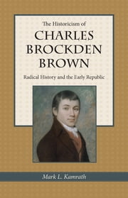 The Historicism of Charles Brockden Brown - Radical History and the Early Republic ebook by Mark Kamrath