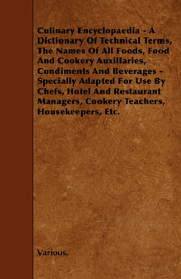 Culinary Encyclopaedia - A Dictionary of Technical Terms, the Names of All Foods, Food and Cookery Auxillaries, Condiments and Beverages - Specially a ebook by Various Authors
