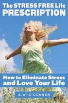 The Stress Free Life Prescription - How to Eliminate Stress and Love Your Life ekitaplar by A.W. O'Connor