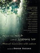 When the Wild Comes Leaping Up - Personal encounters with nature ebook by David Suzuki