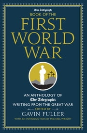 The Telegraph Book of the First World War - An Anthology of the Telegraph's writing from the Great War ebook by Gavin Fuller || Michael Wright