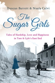 The Sugar Girls: Tales of Hardship, Love and Happiness in Tate & Lyle's East End ebook by Duncan Barrett,Nuala Calvi