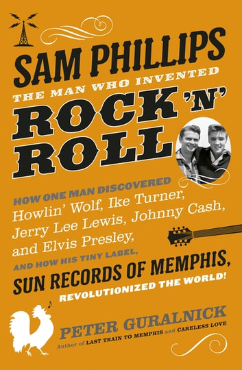 Sam Phillips - The Man Who Invented Rock 'n' Roll ebook by Peter Guralnick
