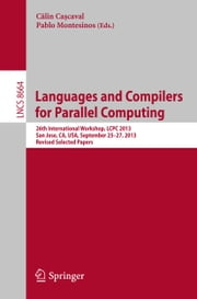 Languages and Compilers for Parallel Computing - 26th International Workshop, LCPC 2013, San Jose, CA, USA, September 25--27, 2013. Revised Selected Papers ebook by Călin Cașcaval,Pablo Montesinos