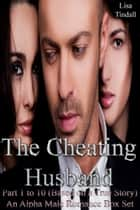 The Cheating Husband Part 1 to 10 (Based on a True Story) An Alpha Male Romance Box Set ebook by Lisa Tindall