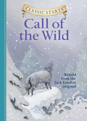 Classic Starts®: The Call of the Wild eBook by Jack London,Oliver Ho,Arthur Pober, Ed.D