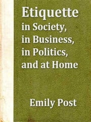 Etiquette in Society, in Business, in Politics, and at Home ebook by Emily Post