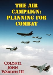 The Air Campaign: Planning For Combat ebook by John A. Warden III