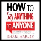 How to Say Anything to Anyone - A Guide to Building Business Relationships That Really Work audiobook by Shari Harley