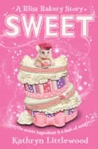 Sweet (The Bliss Bakery Trilogy, Book 2) ebook by Kathryn Littlewood