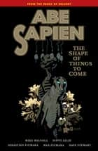 Abe Sapien Volume 4: The Shape of Things to Come ebook by Mike Mignola