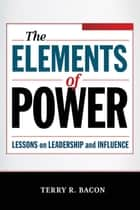 The Elements of Power - Lessons on Leadership and Influence ebook by Terry R. BACON
