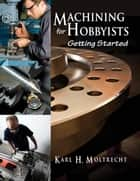 Machining for Hobbyists - Getting Started ebook by Karl Moltrecht