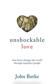 Unshockable Love - How Jesus Changes the World through Imperfect People ebook by John Burke