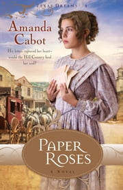 Paper Roses (Texas Dreams Book #1) - A Novel ebook by Amanda Cabot