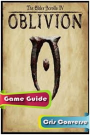 The Elder Scrolls IV: Oblivion Game Guide Full ebook by Cris Converse