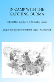 In Camp with the Katchins, Burma, Illustrated. ebook by H E Colevile