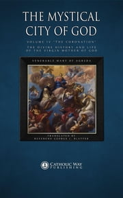 "The Mystical City of God: Volume IV ""The Coronation"": The Divine History and Life of the Virgin Mother of God ebook by Venerable Mary of Agreda,Reverend George J. Blatter,Catholic Way Publishing"