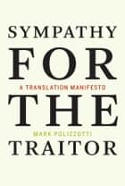 Sympathy for the Traitor - A Translation Manifesto ebook by Mark Polizzotti