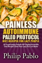 Painless Autoimmune Paleo Protocol Diet Recipes For Lazy People: 50 Surprisingly Simple AIP Digestive Health Diet Recipes Even Your Lazy Ass Can Make ebook by Phillip Pablo