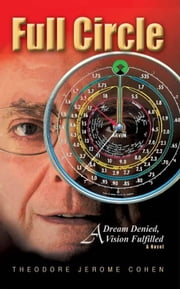 Full Circle: A Dream Denied, A Vision Fulfilled ebook by Theodore Jerome cohen