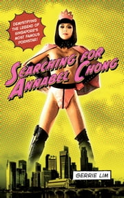Searching for Annabel Chong - Demystifying the Legend of Singapore's Most Famous Pornstar! ebook by Gerrie Lim