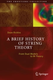 A Brief History of String Theory - From Dual Models to M-Theory ebook by Dean Rickles