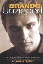 Brando Unzipped - Marlon Brando: Bad Boy, Megastar, Sexual Outlaw ebook by Darwin Porter
