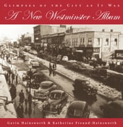 A New Westminster Album - Glimpses of the City As It Was ebook by Gavin Hainsworth,Katherine Freund-Hainsworth