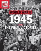 TIME-LIFE World War II: 1945 - The Final Victories ebook by TIME-LIFE Books