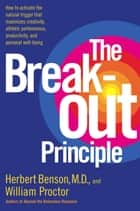 The Breakout Principle - How to Activate the Natural Trigger That Maximizes Creativity, Athletic Performance, Productivity and Personal Well-Being ebook by Herbert Benson, William Proctor