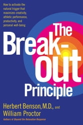The Breakout Principle - How to Activate the Natural Trigger That Maximizes Creativity, Athletic Performance, Productivity and Personal Well-Being ebook by Herbert Benson,William Proctor