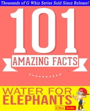 Water for Elephants - 101 Amazing Facts You Didn't Know - #1 Fun Facts & Trivia Tidbits ebook by G Whiz