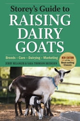Storey's Guide to Raising Dairy Goats, 4th Edition - Breeds, Care, Dairying, Marketing ebook by Jerry Belanger