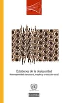 Eslabones de la desigualdad. Heterogeneidad estructural, empleo y protección social ebook by United Nations, Economic Commission for Latin America and the Caribbean (ECLAC)