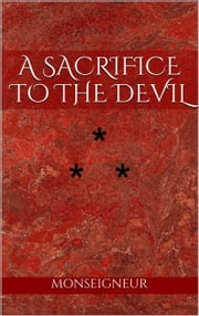 A SACRIFICE TO THE DEVIL - STORY THE ELEVENTH ebook by Monseigneur