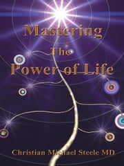 Mastering the Power of Life ebook by Christian Michael Steele MD
