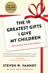 The 10 Greatest Gifts I Give My Children - Parenting from the Heart ebook by Steven W. Vannoy