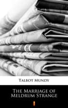 The Marriage of Meldrum Strange ebook by Talbot Mundy
