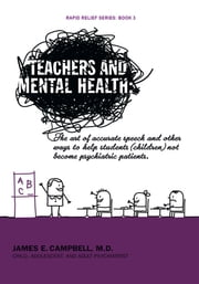 Teachers and Mental Health - The art of accurate speech and other ways to help students (children) not become psychiatric patients. ebook by James E. Campbell, M.D.