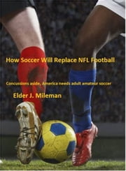 How Soccer Will Replace NFL Football * Concussions Aside, America Needs Adult Amateur Soccer ebook by Elder Mileman