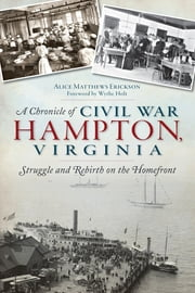 A Chronicle of Civil War Hampton, Virginia - Struggle and Rebirth on the Homefront ebook by Alice Erickson