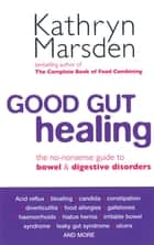 Good Gut Healing - The no-nonsense guide to bowel & digestive disorders ebook by Kathryn Marsden