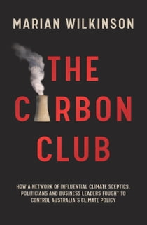 The Carbon Club - How a network of influential climate sceptics, politicians and business leaders fought to control Australia's climate policy eBook by Marian Wilkinson