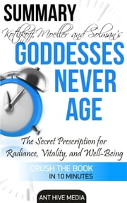 Christiane Northrup M.D's Goddesses Never Age: The Secrets to for Radiance, Vitality, and Well-Being Summary & Review ebook by Ant Hive Media