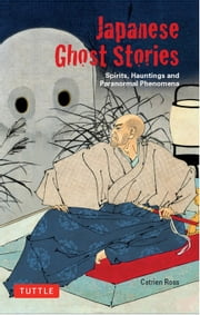 Japanese Ghost Stories - Spirits, Hauntings, and Paranormal Phenomena ebook by Arthur Braverman