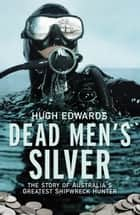 Dead Men's Silver - The Story of Australia's Greatest Shipwreck Hunter ebook by Hugh Edwards